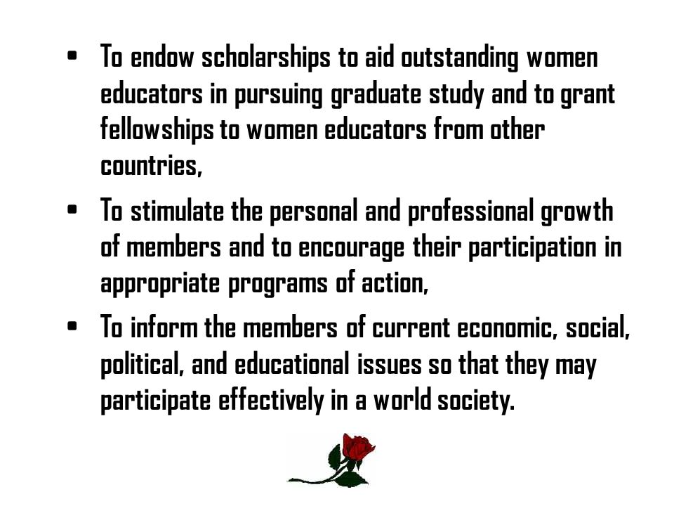To endow scholarships to aid outstanding women educators in pursuing graduate study and to grant fellowships to women educators from other countries,