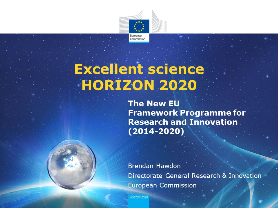 The New EU Framework Programme for Research and Innovation (2014-2020) Excellent science HORIZON 2020 Brendan Hawdon Directorate-General Research & Innovation European Commission