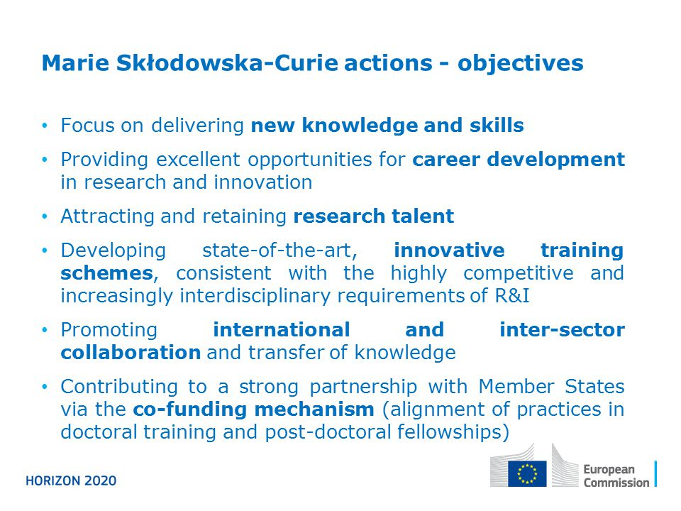 Marie Skłodowska-Curie actions - objectives Focus on delivering new knowledge and skills Providing excellent opportunities for career development in research and innovation Attracting and retaining research talent Developing state-of-the-art, innovative training schemes, consistent with the highly competitive and increasingly interdisciplinary requirements of R&I Promoting international and inter-sector collaboration and transfer of knowledge Contributing to a strong partnership with Member States via the co-funding mechanism (alignment of practices in doctoral training and post-doctoral fellowships)