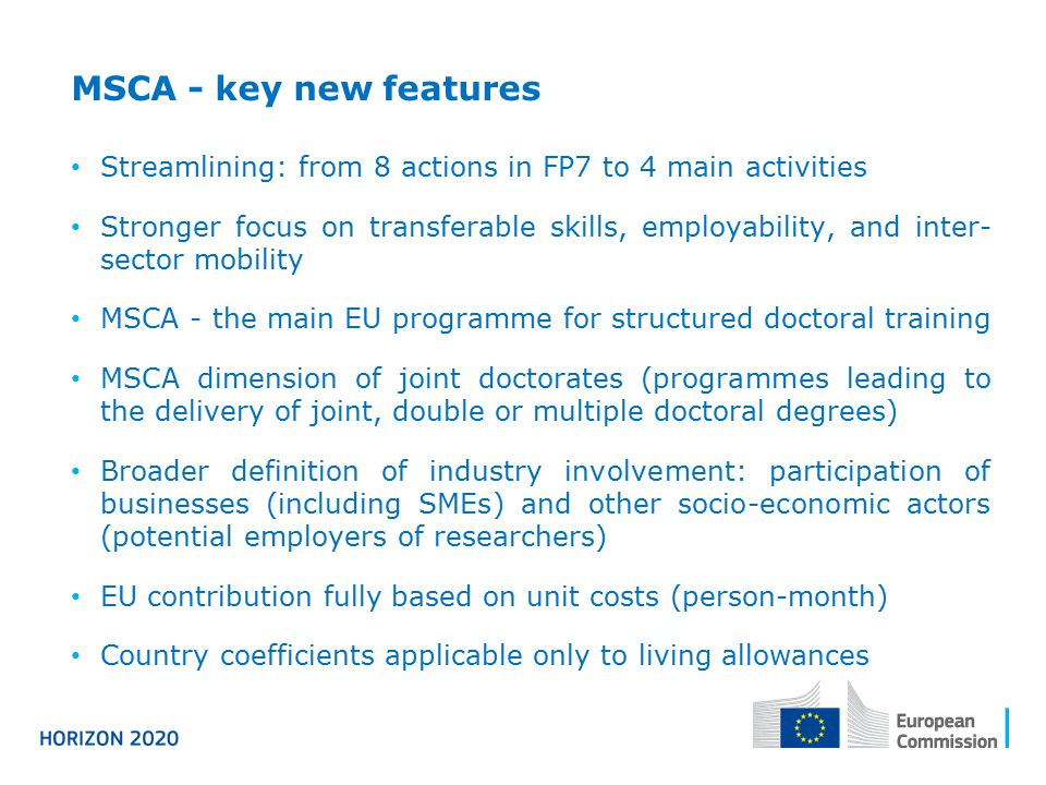 MSCA - key new features Streamlining: from 8 actions in FP7 to 4 main activities Stronger focus on transferable skills, employability, and inter- sector mobility MSCA - the main EU programme for structured doctoral training MSCA dimension of joint doctorates (programmes leading to the delivery of joint, double or multiple doctoral degrees) Broader definition of industry involvement: participation of businesses (including SMEs) and other socio-economic actors (potential employers of researchers) EU contribution fully based on unit costs (person-month) Country coefficients applicable only to living allowances