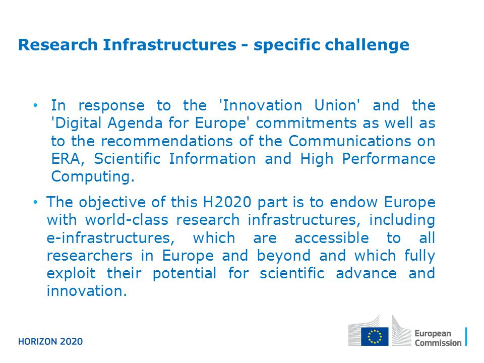 Research Infrastructures - specific challenge In response to the Innovation Union and the Digital Agenda for Europe commitments as well as to the recommendations of the Communications on ERA, Scientific Information and High Performance Computing.