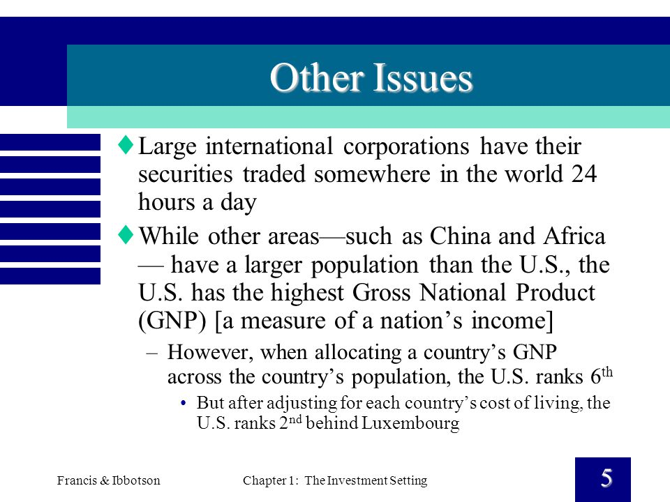 Francis & IbbotsonChapter 1: The Investment Setting 5 Other Issues  Large international corporations have their securities traded somewhere in the world 24 hours a day  While other areas—such as China and Africa — have a larger population than the U.S., the U.S.