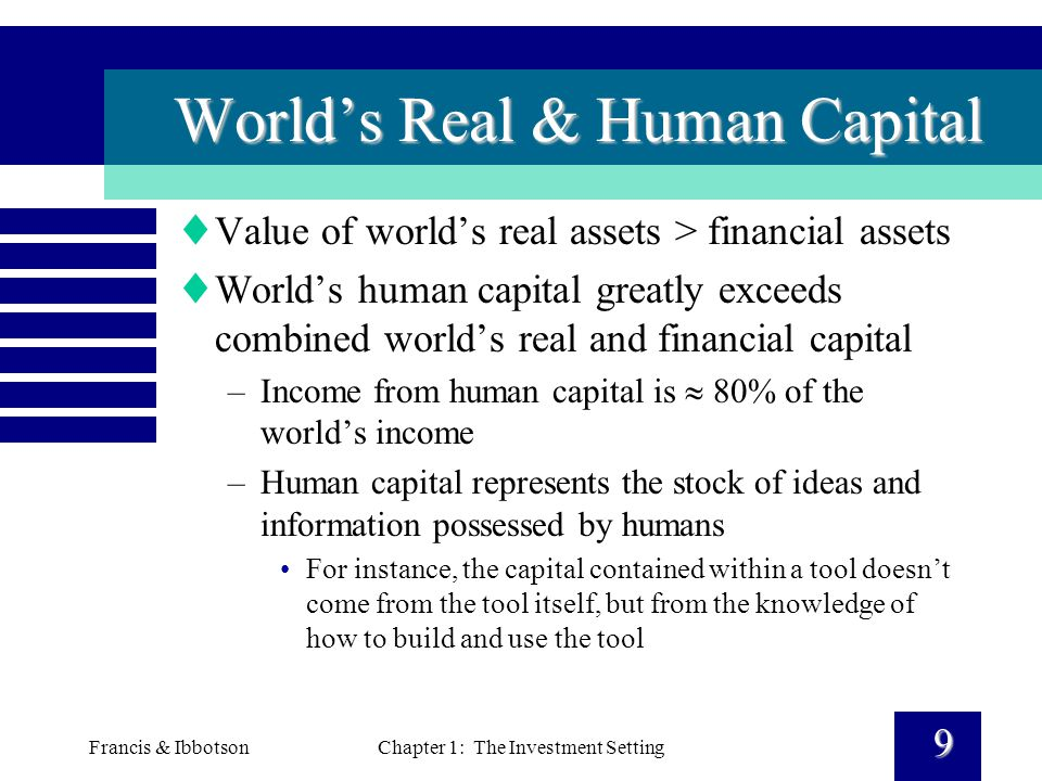 Francis & IbbotsonChapter 1: The Investment Setting 9 World's Real & Human Capital  Value of world's real assets > financial assets  World's human capital greatly exceeds combined world's real and financial capital –Income from human capital is  80% of the world's income –Human capital represents the stock of ideas and information possessed by humans For instance, the capital contained within a tool doesn't come from the tool itself, but from the knowledge of how to build and use the tool