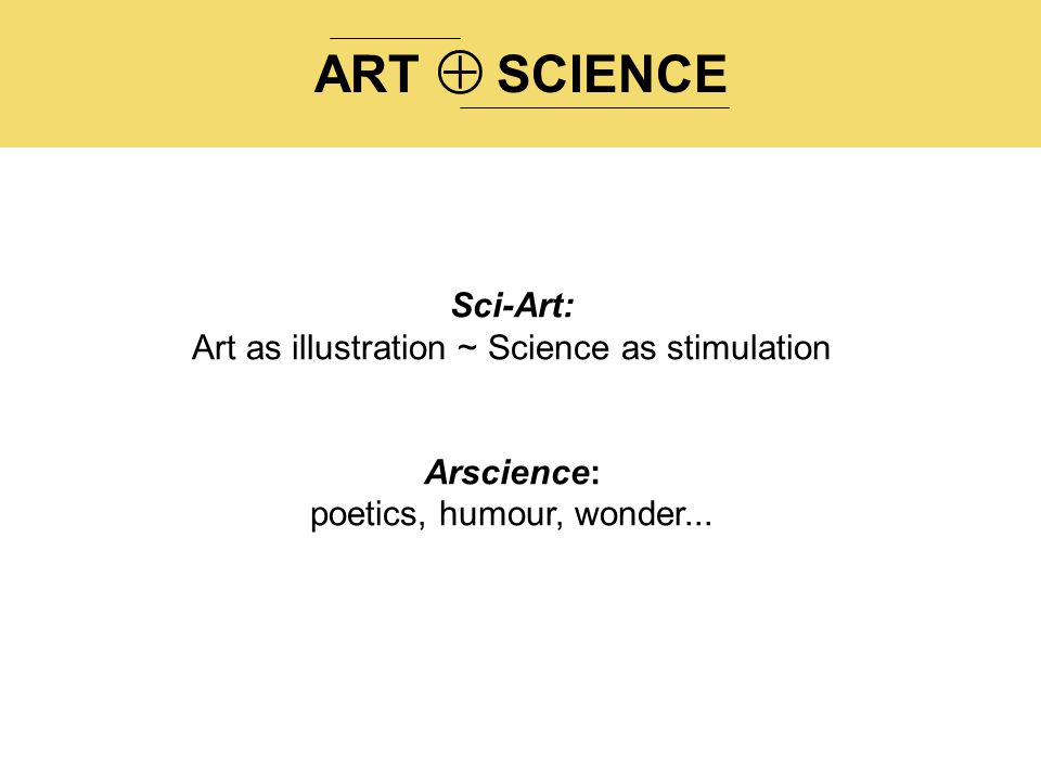 ARTSCIENCE  Sci-Art: Art as illustration ~ Science as stimulation Arscience: poetics, humour, wonder...