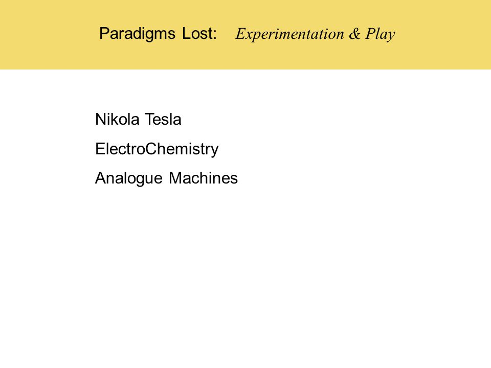 Experimentation & Play Paradigms Lost: Nikola Tesla ElectroChemistry Analogue Machines