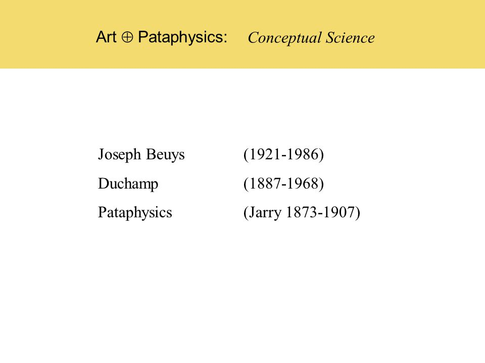 Joseph Beuys (1921-1986) Duchamp (1887-1968) Pataphysics (Jarry 1873-1907) Conceptual Science Art  Pataphysics: