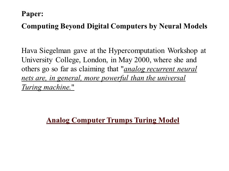 Paper: Computing Beyond Digital Computers by Neural Models Hava Siegelman gave at the Hypercomputation Workshop at University College, London, in May 2000, where she and others go so far as claiming that analog recurrent neural nets are, in general, more powerful than the universal Turing machine. Analog Computer Trumps Turing Model