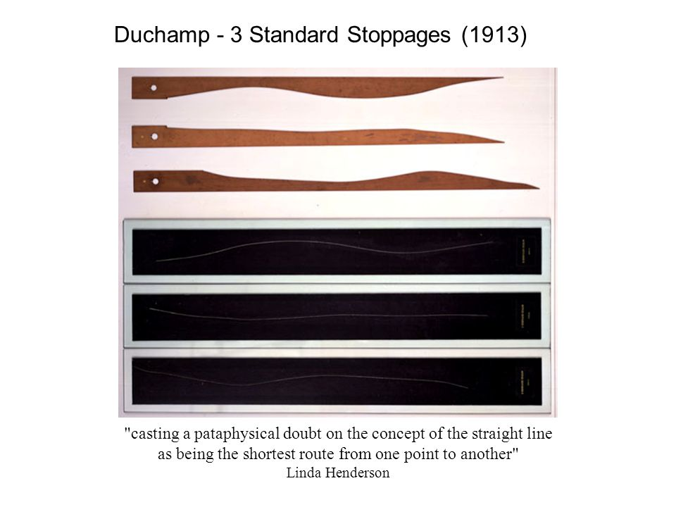 Duchamp - 3 Standard Stoppages (1913) casting a pataphysical doubt on the concept of the straight line as being the shortest route from one point to another Linda Henderson
