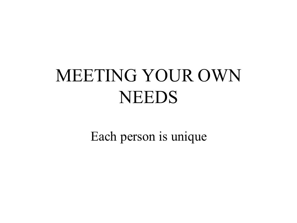 MEETING YOUR OWN NEEDS Each person is unique