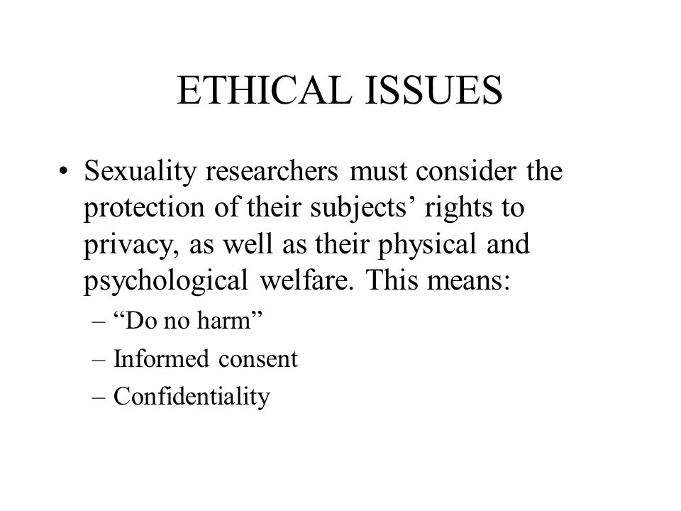 ETHICAL ISSUES Sexuality researchers must consider the protection of their subjects' rights to privacy, as well as their physical and psychological welfare.