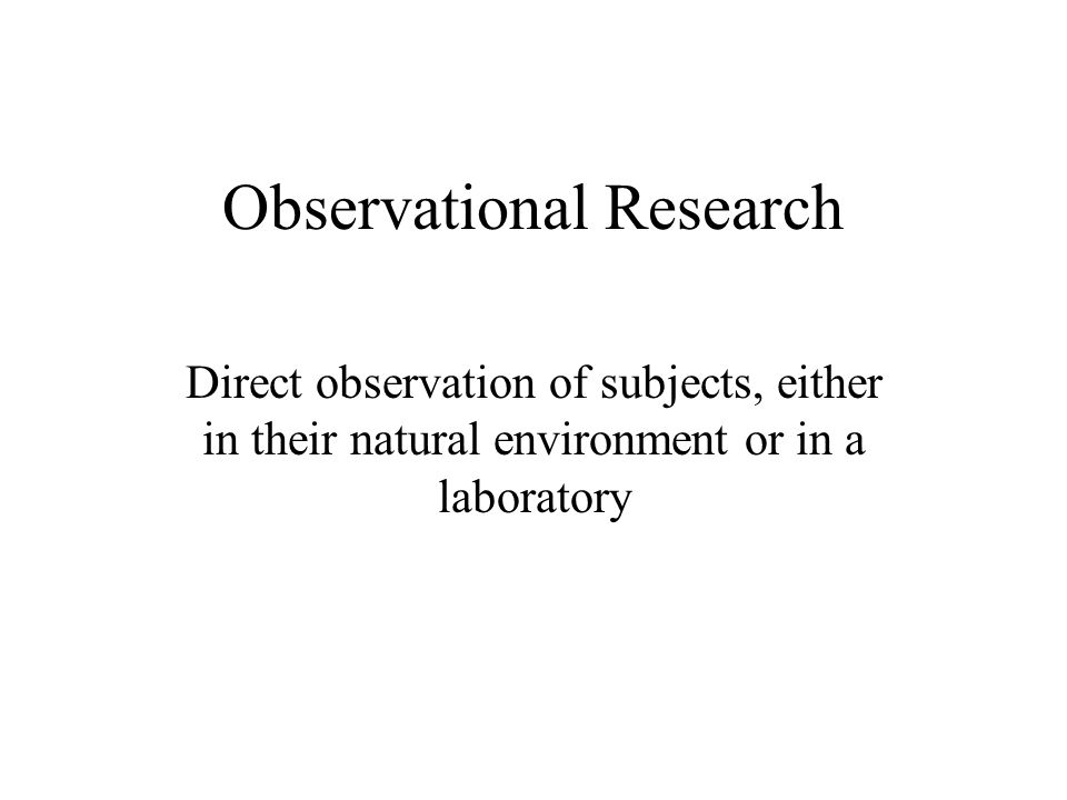 Observational Research Direct observation of subjects, either in their natural environment or in a laboratory