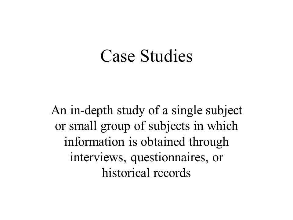 Case Studies An in-depth study of a single subject or small group of subjects in which information is obtained through interviews, questionnaires, or historical records