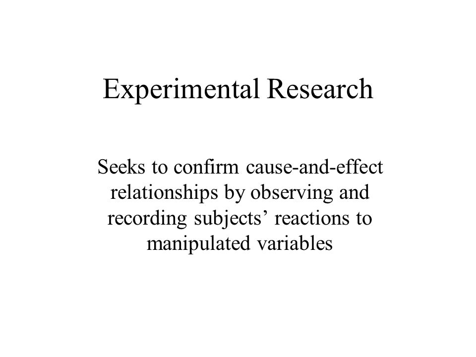 Experimental Research Seeks to confirm cause-and-effect relationships by observing and recording subjects' reactions to manipulated variables