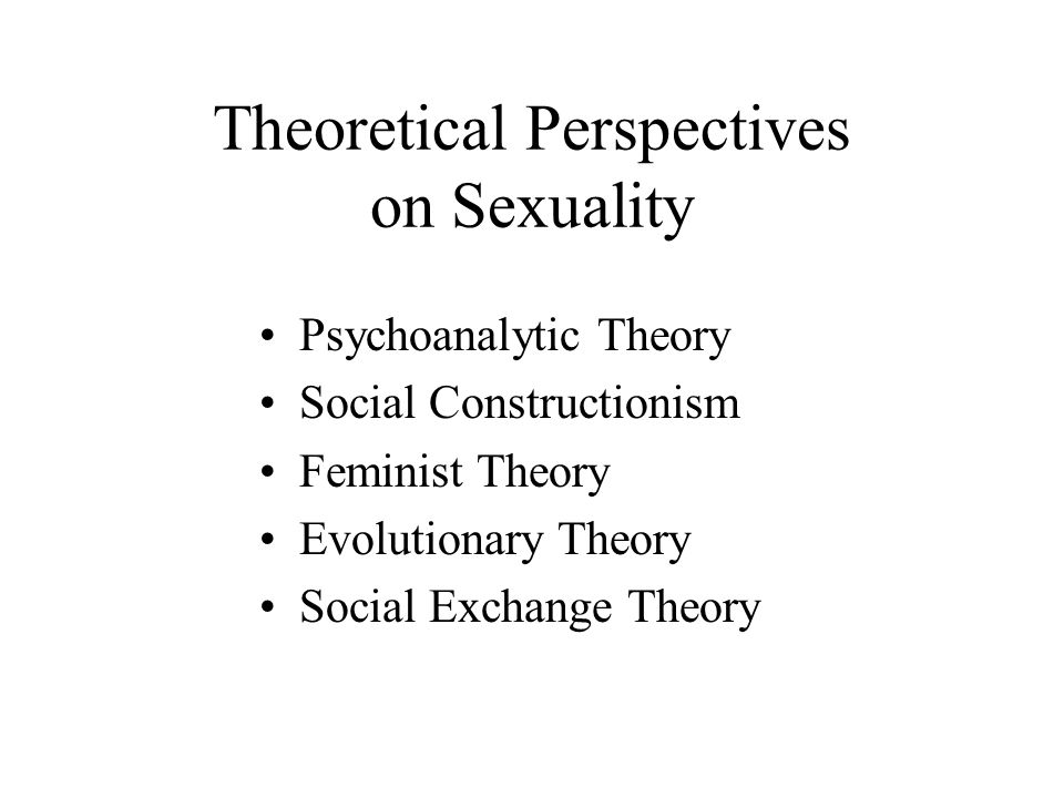 Theoretical Perspectives on Sexuality Psychoanalytic Theory Social Constructionism Feminist Theory Evolutionary Theory Social Exchange Theory