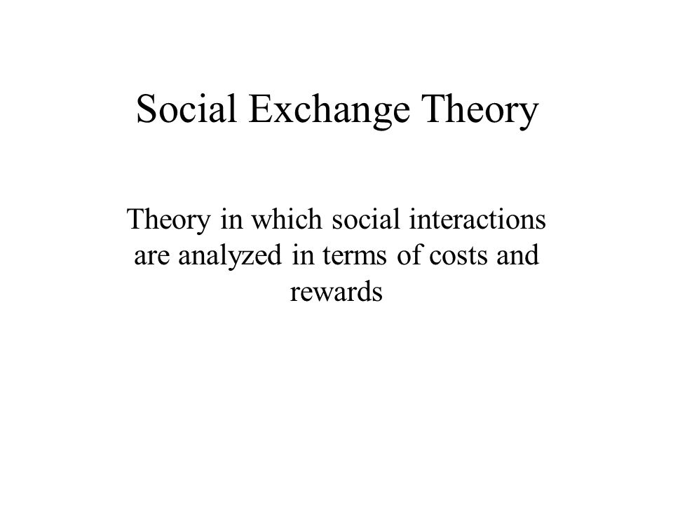 Social Exchange Theory Theory in which social interactions are analyzed in terms of costs and rewards
