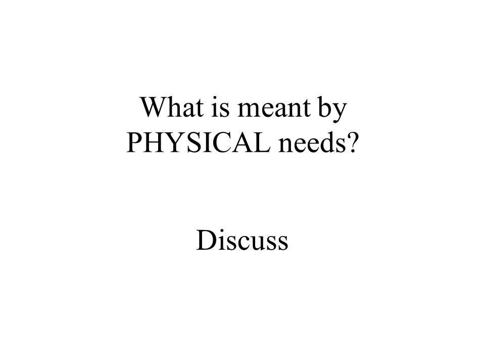 What is meant by PHYSICAL needs? Discuss