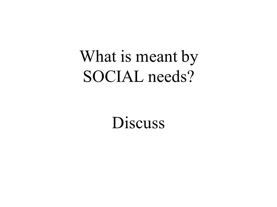 What is meant by SOCIAL needs? Discuss