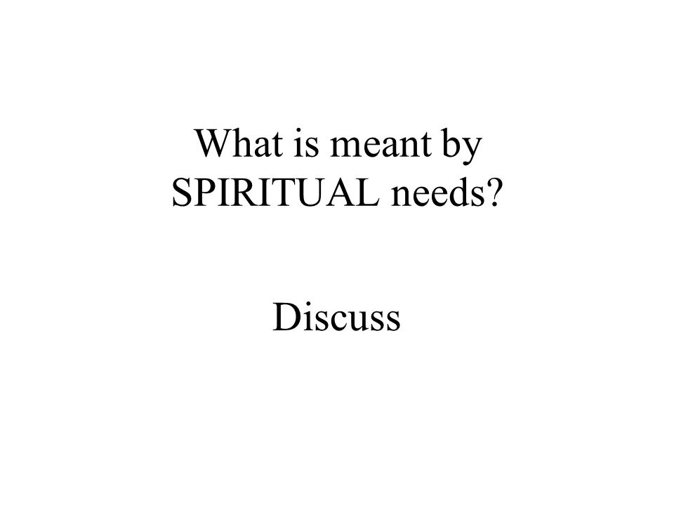 What is meant by SPIRITUAL needs? Discuss