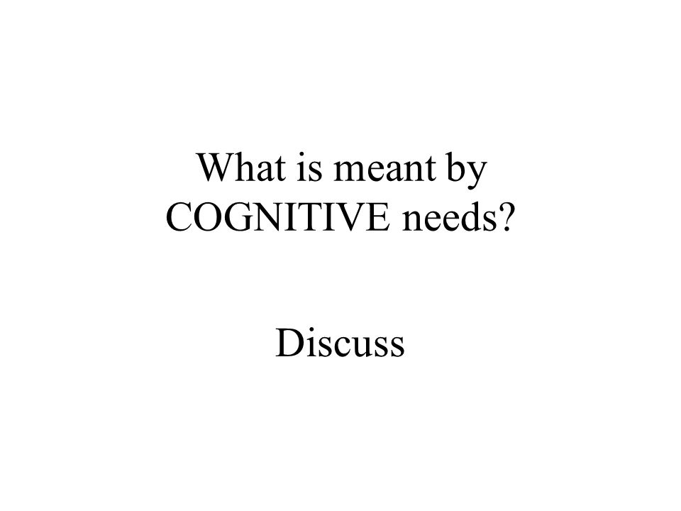 What is meant by COGNITIVE needs? Discuss