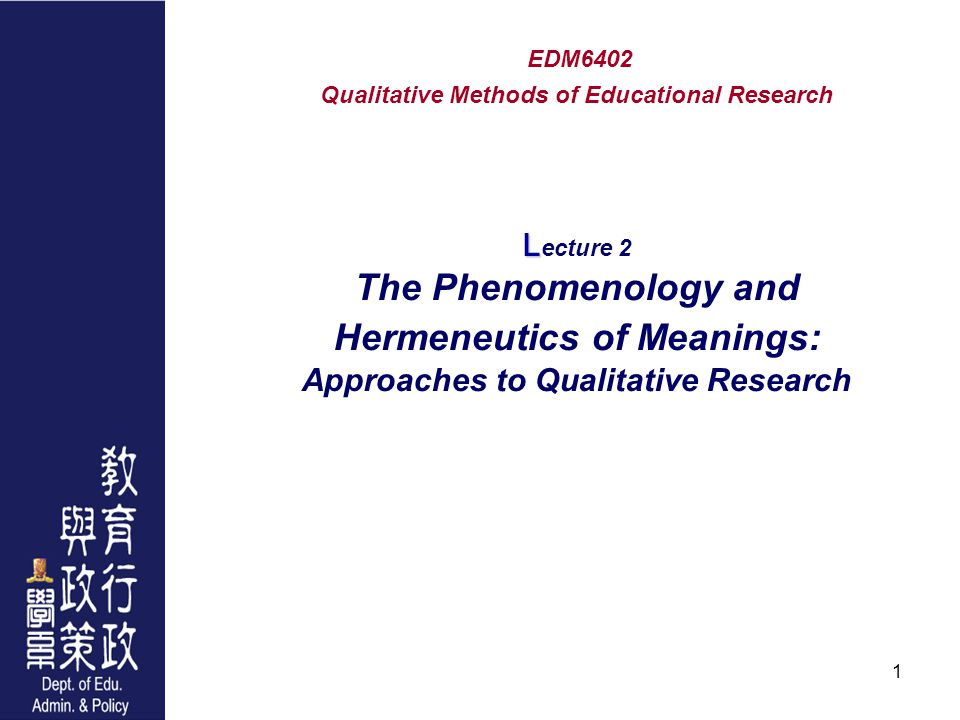1 L EDM6402 Qualitative Methods of Educational Research L ecture 2 The Phenomenology and Hermeneutics of Meanings: Approaches to Qualitative Research