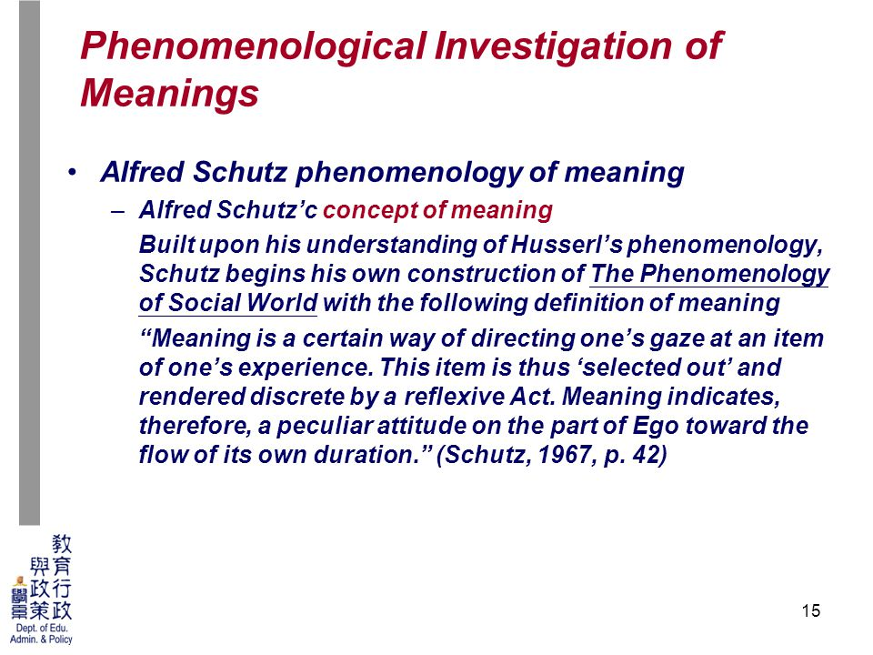 15 Alfred Schutz phenomenology of meaning –Alfred Schutz'c concept of meaning Built upon his understanding of Husserl's phenomenology, Schutz begins his own construction of The Phenomenology of Social World with the following definition of meaning Meaning is a certain way of directing one's gaze at an item of one's experience.