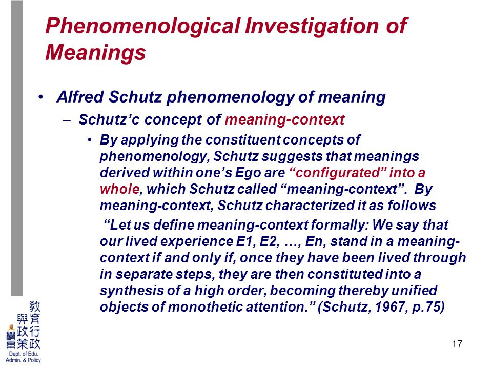 17 Alfred Schutz phenomenology of meaning –Schutz'c concept of meaning-context By applying the constituent concepts of phenomenology, Schutz suggests that meanings derived within one's Ego are configurated into a whole, which Schutz called meaning-context .