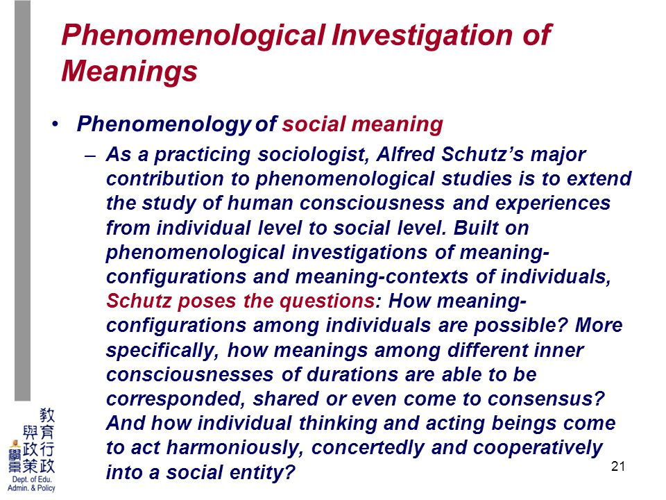 21 Phenomenology of social meaning –As a practicing sociologist, Alfred Schutz's major contribution to phenomenological studies is to extend the study of human consciousness and experiences from individual level to social level.