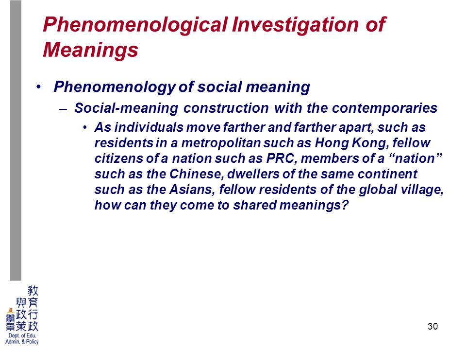 30 Phenomenology of social meaning –Social-meaning construction with the contemporaries As individuals move farther and farther apart, such as residents in a metropolitan such as Hong Kong, fellow citizens of a nation such as PRC, members of a nation such as the Chinese, dwellers of the same continent such as the Asians, fellow residents of the global village, how can they come to shared meanings.