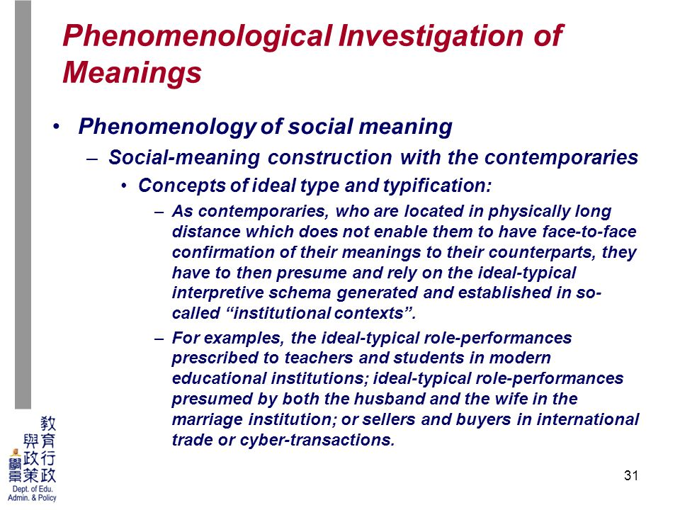 31 Phenomenology of social meaning –Social-meaning construction with the contemporaries Concepts of ideal type and typification: –As contemporaries, who are located in physically long distance which does not enable them to have face-to-face confirmation of their meanings to their counterparts, they have to then presume and rely on the ideal-typical interpretive schema generated and established in so- called institutional contexts .