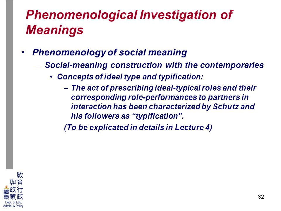 32 Phenomenology of social meaning –Social-meaning construction with the contemporaries Concepts of ideal type and typification: –The act of prescribing ideal-typical roles and their corresponding role-performances to partners in interaction has been characterized by Schutz and his followers as typification .