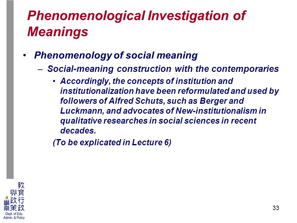 33 Phenomenology of social meaning –Social-meaning construction with the contemporaries Accordingly, the concepts of institution and institutionalization have been reformulated and used by followers of Alfred Schuts, such as Berger and Luckmann, and advocates of New-institutionalism in qualitative researches in social sciences in recent decades.