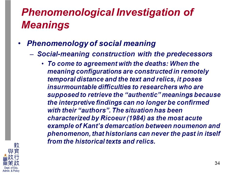 34 Phenomenology of social meaning –Social-meaning construction with the predecessors To come to agreement with the deaths: When the meaning configurations are constructed in remotely temporal distance and the text and relics, it poses insurmountable difficulties to researchers who are supposed to retrieve the authentic meanings because the interpretive findings can no longer be confirmed with their authors .