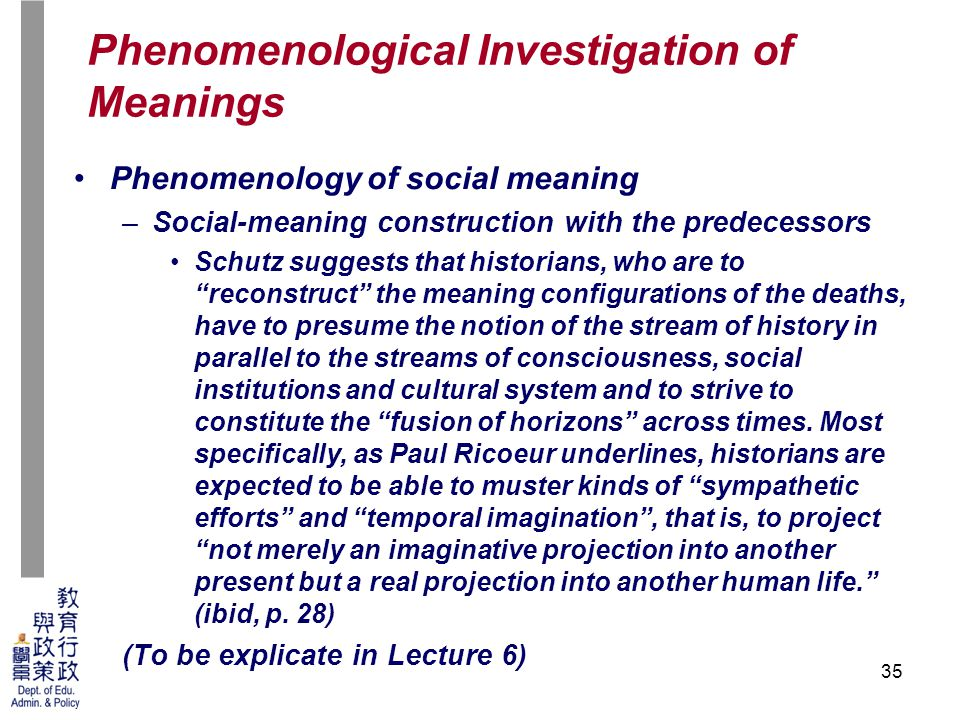 35 Phenomenology of social meaning –Social-meaning construction with the predecessors Schutz suggests that historians, who are to reconstruct the meaning configurations of the deaths, have to presume the notion of the stream of history in parallel to the streams of consciousness, social institutions and cultural system and to strive to constitute the fusion of horizons across times.