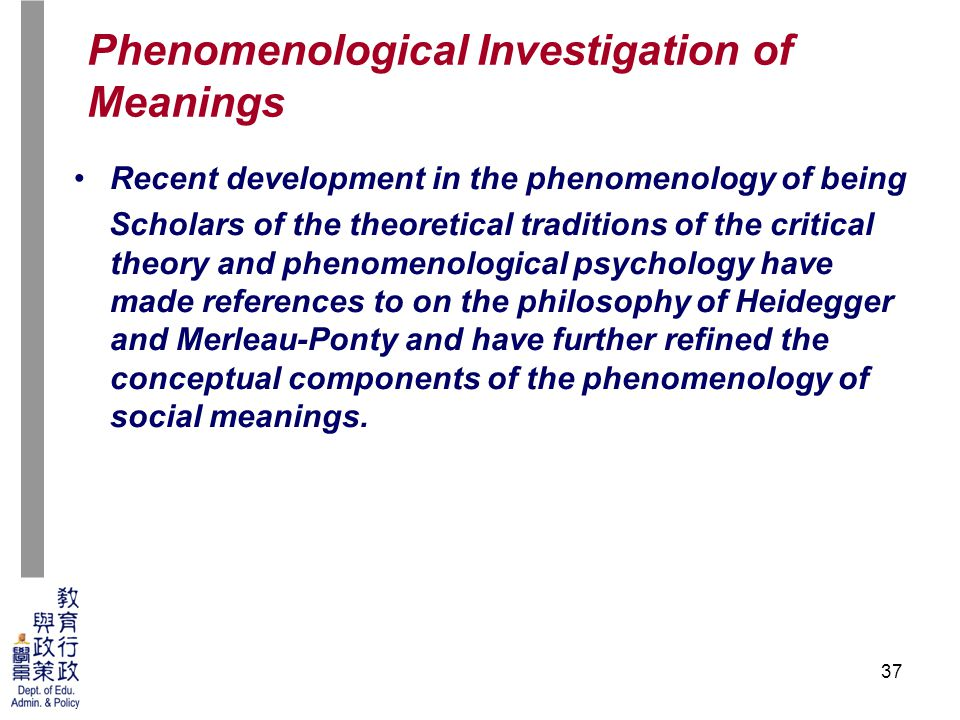 37 Recent development in the phenomenology of being Scholars of the theoretical traditions of the critical theory and phenomenological psychology have made references to on the philosophy of Heidegger and Merleau-Ponty and have further refined the conceptual components of the phenomenology of social meanings.