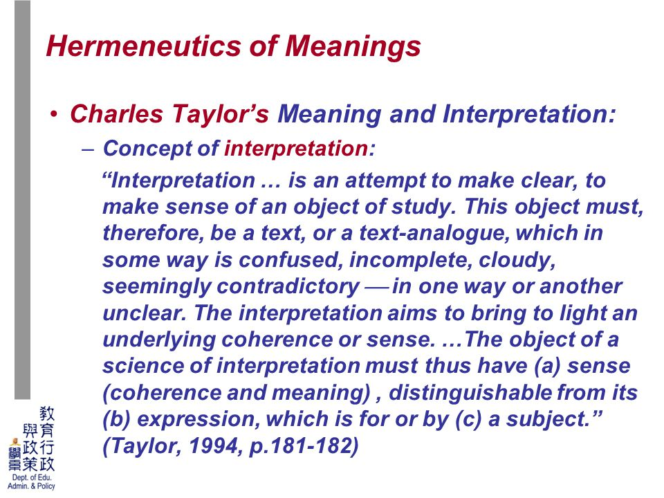 41 Charles Taylor's Meaning and Interpretation: –Concept of interpretation: Interpretation … is an attempt to make clear, to make sense of an object of study.