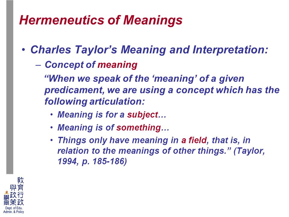 42 Charles Taylor's Meaning and Interpretation: –Concept of meaning When we speak of the 'meaning' of a given predicament, we are using a concept which has the following articulation: Meaning is for a subject… Meaning is of something… Things only have meaning in a field, that is, in relation to the meanings of other things. (Taylor, 1994, p.