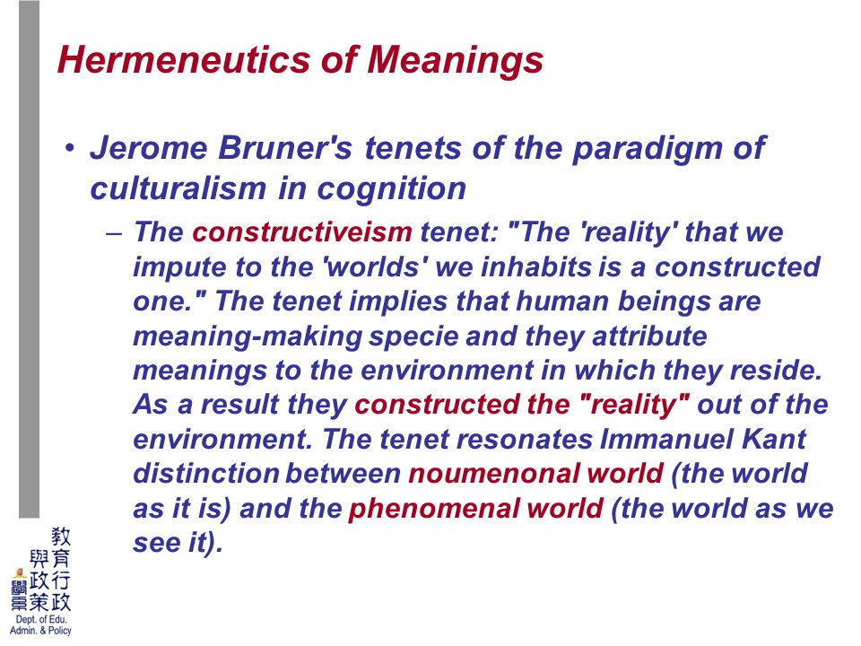 49 Jerome Bruner s tenets of the paradigm of culturalism in cognition –The constructiveism tenet: The reality that we impute to the worlds we inhabits is a constructed one. The tenet implies that human beings are meaning-making specie and they attribute meanings to the environment in which they reside.