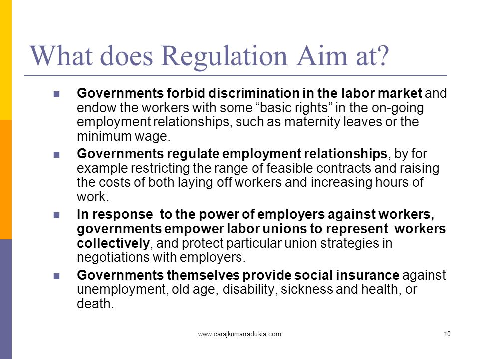 """www.carajkumarradukia.com10 What does Regulation Aim at? Governments forbid discrimination in the labor market and endow the workers with some """"basic"""