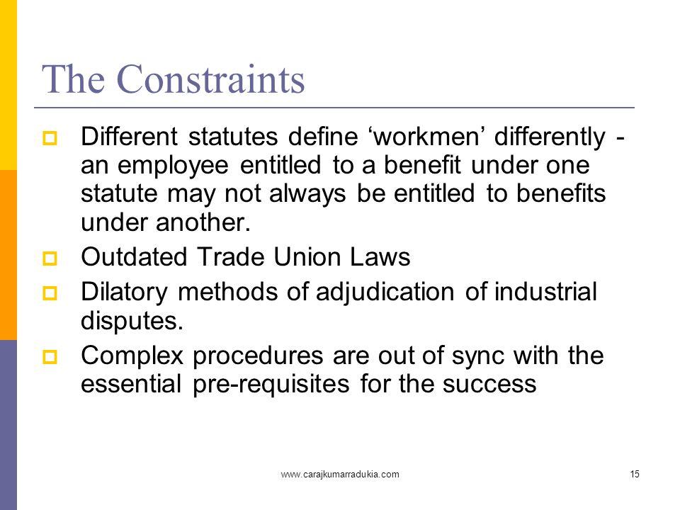 www.carajkumarradukia.com15 The Constraints  Different statutes define 'workmen' differently - an employee entitled to a benefit under one statute ma