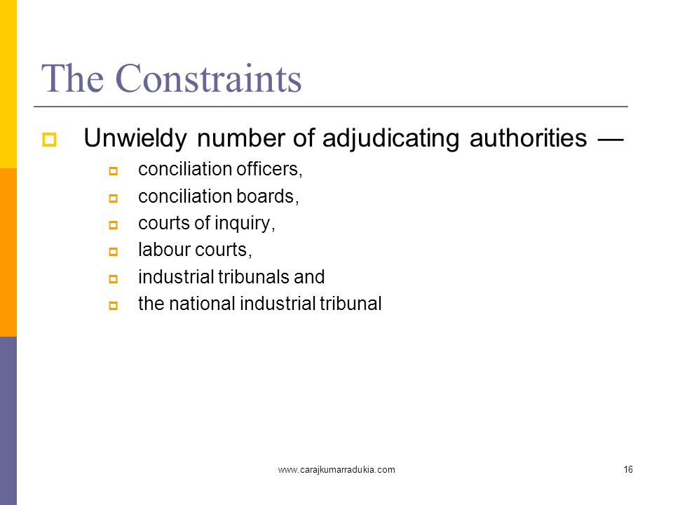www.carajkumarradukia.com16 The Constraints  Unwieldy number of adjudicating authorities —  conciliation officers,  conciliation boards,  courts o