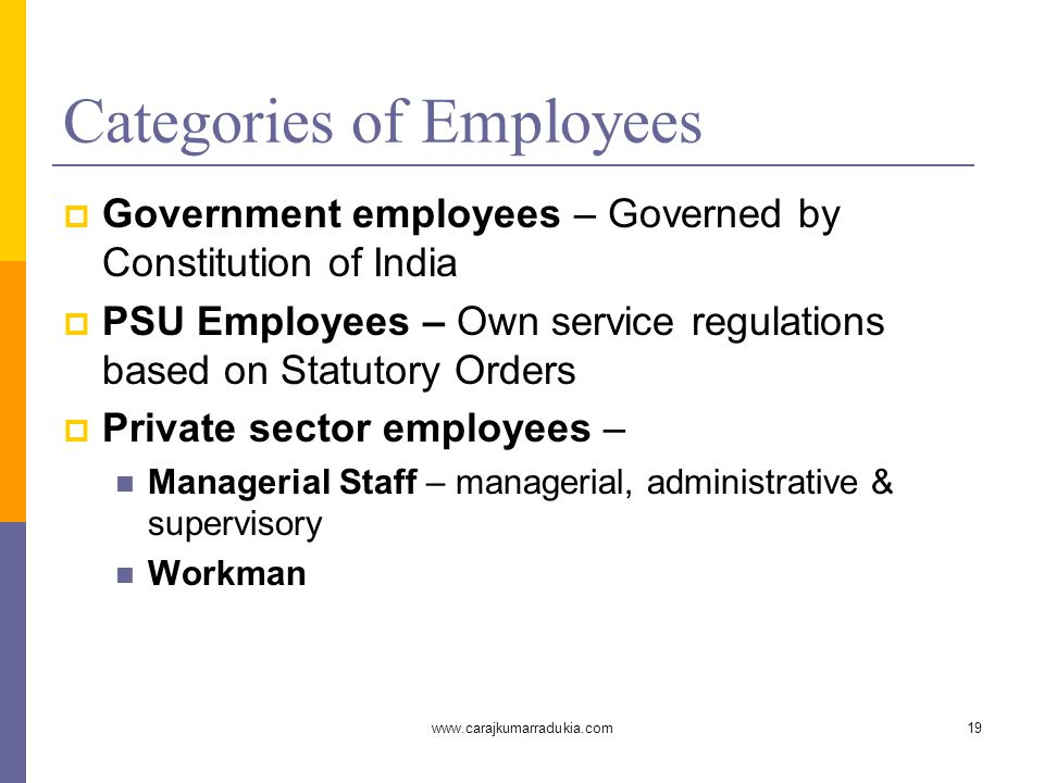www.carajkumarradukia.com19 Categories of Employees  Government employees – Governed by Constitution of India  PSU Employees – Own service regulations based on Statutory Orders  Private sector employees – Managerial Staff – managerial, administrative & supervisory Workman