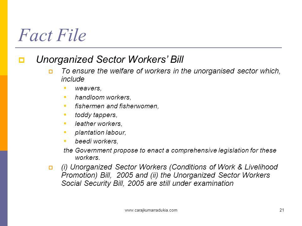 www.carajkumarradukia.com21 Fact File  Unorganized Sector Workers' Bill  To ensure the welfare of workers in the unorganised sector which, include 