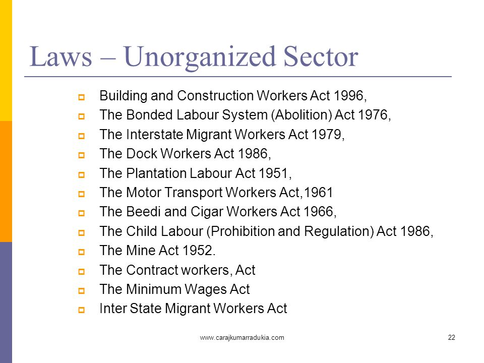 www.carajkumarradukia.com22 Laws – Unorganized Sector  Building and Construction Workers Act 1996,  The Bonded Labour System (Abolition) Act 1976, 