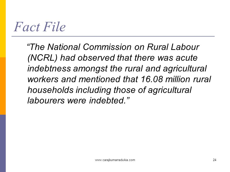 """www.carajkumarradukia.com24 Fact File """"The National Commission on Rural Labour (NCRL) had observed that there was acute indebtness amongst the rural a"""