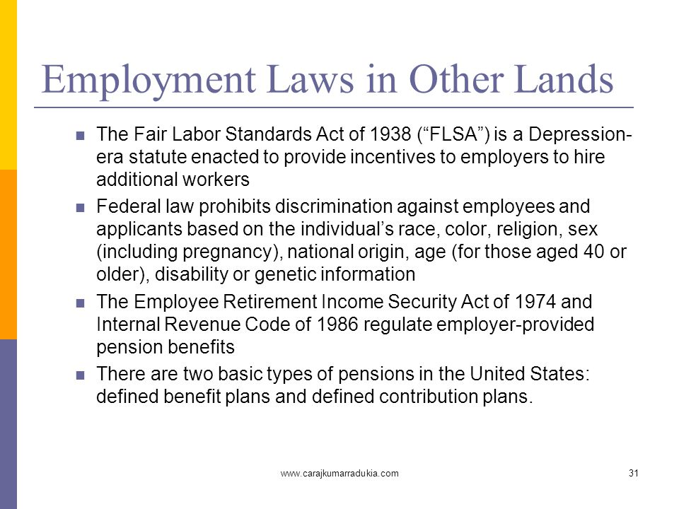 www.carajkumarradukia.com31 Employment Laws in Other Lands The Fair Labor Standards Act of 1938 ( FLSA ) is a Depression- era statute enacted to provide incentives to employers to hire additional workers Federal law prohibits discrimination against employees and applicants based on the individual's race, color, religion, sex (including pregnancy), national origin, age (for those aged 40 or older), disability or genetic information The Employee Retirement Income Security Act of 1974 and Internal Revenue Code of 1986 regulate employer-provided pension benefits There are two basic types of pensions in the United States: defined benefit plans and defined contribution plans.