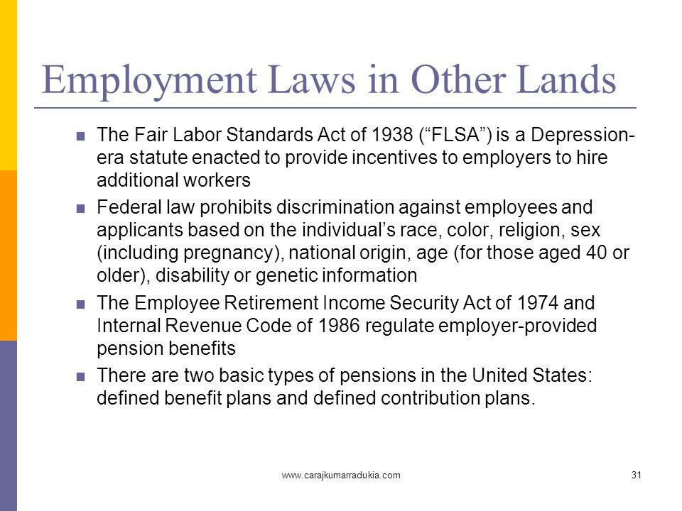 "www.carajkumarradukia.com31 Employment Laws in Other Lands The Fair Labor Standards Act of 1938 (""FLSA"") is a Depression- era statute enacted to provi"