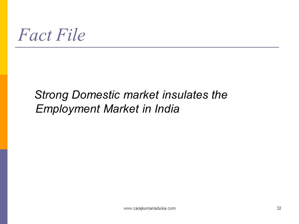 www.carajkumarradukia.com32 Fact File Strong Domestic market insulates the Employment Market in India