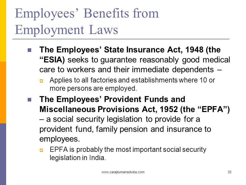 www.carajkumarradukia.com33 Employees' Benefits from Employment Laws The Employees' State Insurance Act, 1948 (the ESIA) seeks to guarantee reasonably good medical care to workers and their immediate dependents –  Applies to all factories and establishments where 10 or more persons are employed.
