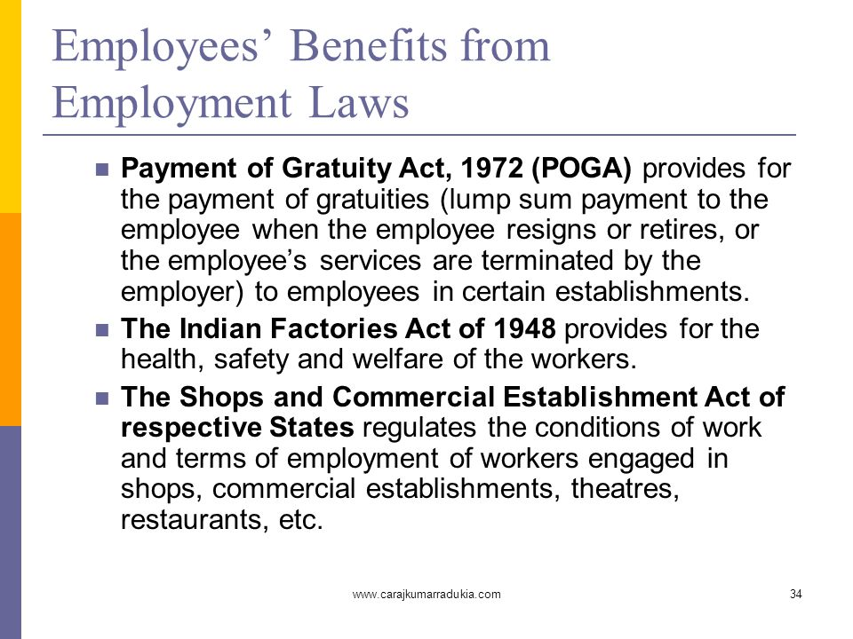 www.carajkumarradukia.com34 Employees' Benefits from Employment Laws Payment of Gratuity Act, 1972 (POGA) provides for the payment of gratuities (lump sum payment to the employee when the employee resigns or retires, or the employee's services are terminated by the employer) to employees in certain establishments.