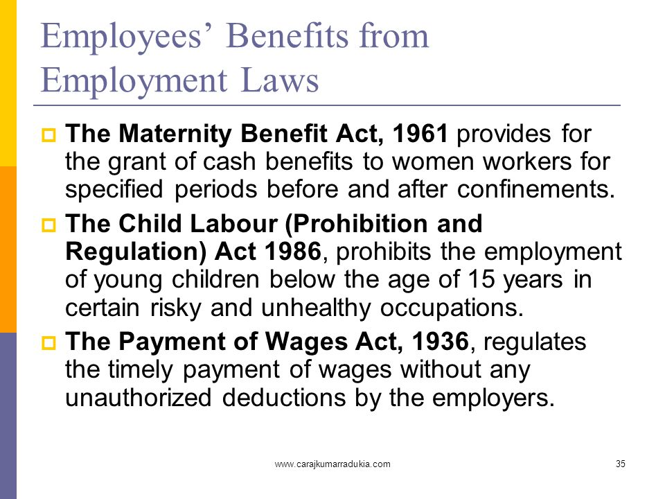 www.carajkumarradukia.com35 Employees' Benefits from Employment Laws  The Maternity Benefit Act, 1961 provides for the grant of cash benefits to women workers for specified periods before and after confinements.
